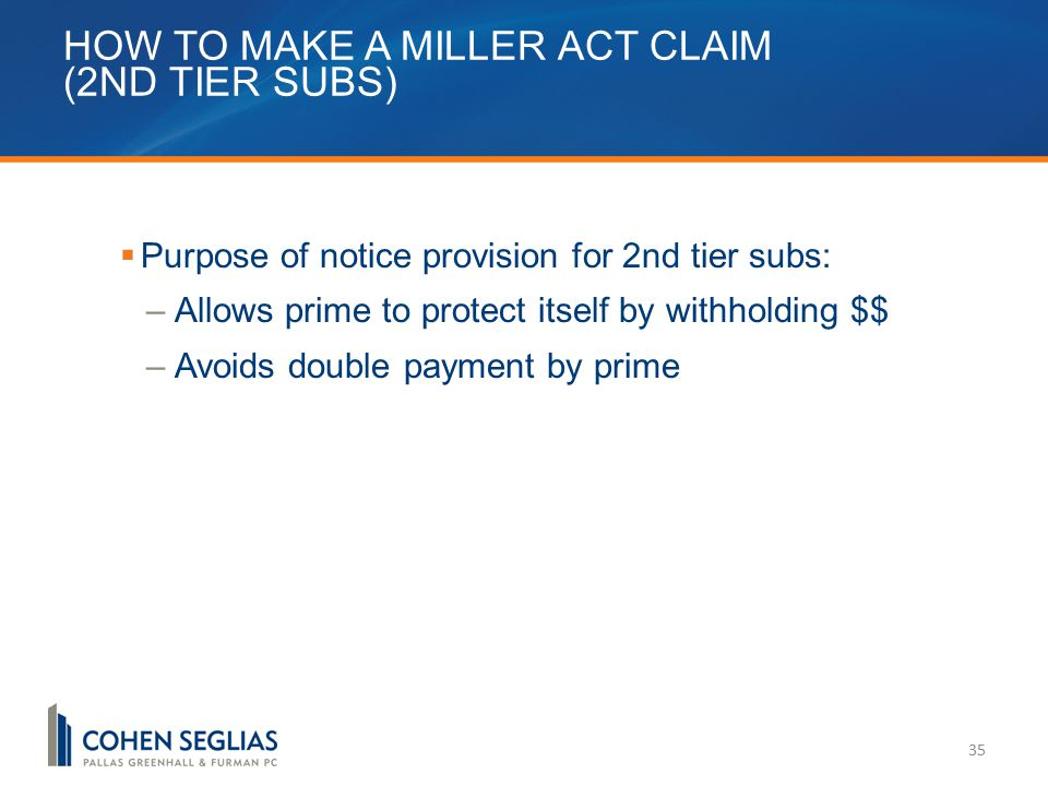 HOW TO MAKE A MILLER ACT CLAIM (2ND TIER SUBS) 35  Purpose of notice provision for 2nd tier subs: –Allows prime to protect itself by withholding $$ –Avoids double payment by prime