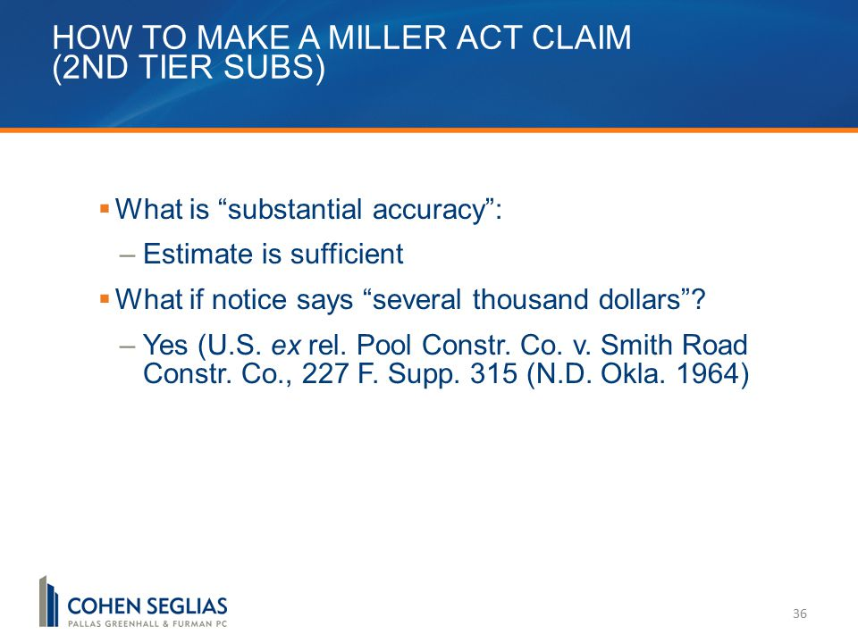 HOW TO MAKE A MILLER ACT CLAIM (2ND TIER SUBS) 36  What is substantial accuracy : –Estimate is sufficient  What if notice says several thousand dollars .
