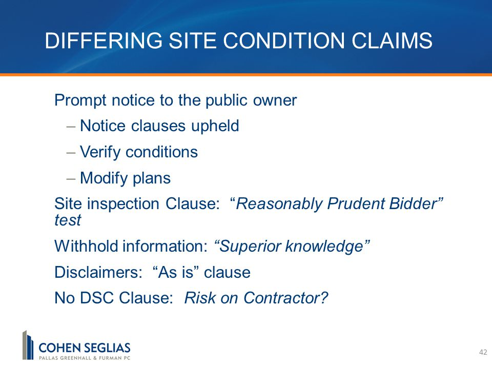 DIFFERING SITE CONDITION CLAIMS Prompt notice to the public owner –Notice clauses upheld –Verify conditions –Modify plans Site inspection Clause: Reasonably Prudent Bidder test Withhold information: Superior knowledge Disclaimers: As is clause No DSC Clause: Risk on Contractor.