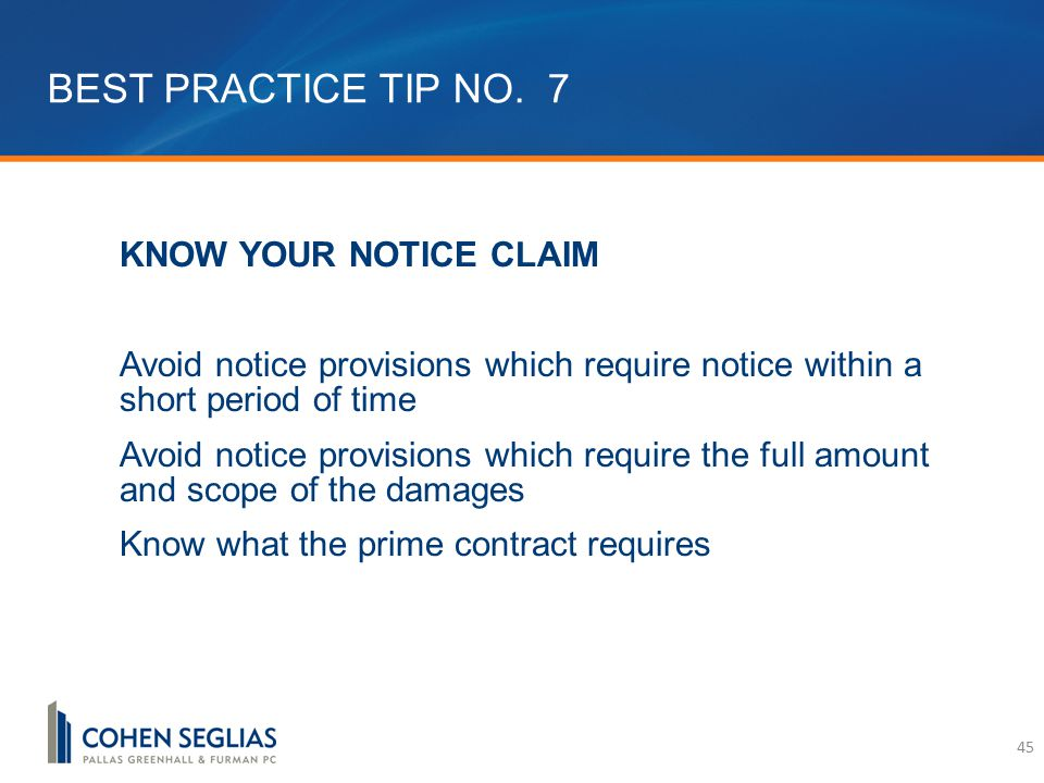KNOW YOUR NOTICE CLAIM Avoid notice provisions which require notice within a short period of time Avoid notice provisions which require the full amount and scope of the damages Know what the prime contract requires 45 BEST PRACTICE TIP NO.