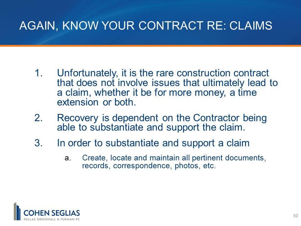 AGAIN, KNOW YOUR CONTRACT RE: CLAIMS 1.Unfortunately, it is the rare construction contract that does not involve issues that ultimately lead to a claim, whether it be for more money, a time extension or both.