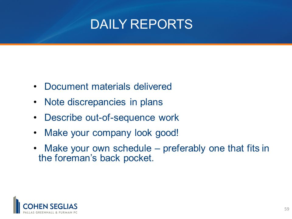 DAILY REPORTS Document materials delivered Note discrepancies in plans Describe out-of-sequence work Make your company look good.