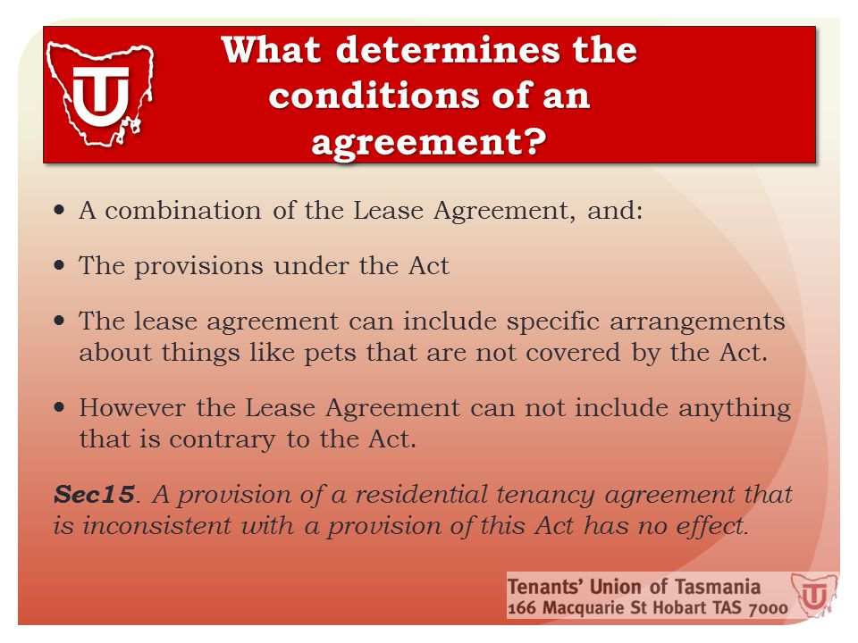 Rights and Responsibilities Both tenants and landlords have certain rights and responsibilities under the residential tenancy agreement Tenants have a responsibility to: Pay rent on time Not damage the property Not use the property for illegal purposes Ask the landlord for permission to keep pets, or have more people move in