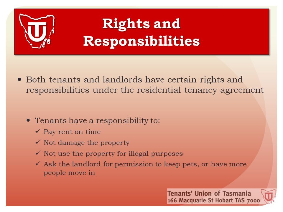 Rights and Responsibilities Tenants have a right to: Enjoy their home in peace and quiet without harassment or unplanned visits from the landlord Have the premises kept in a condition as near as possible to when they moved in Have all essential services functioning properly and safely Receive their Bond back, in full at the end of the tenancy, unless there is good reason for the landlord to withhold it