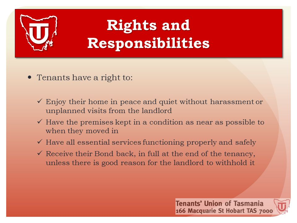 Rights and Responsibilities Tenants have a right to: Enjoy their home in peace and quiet without harassment or unplanned visits from the landlord Have