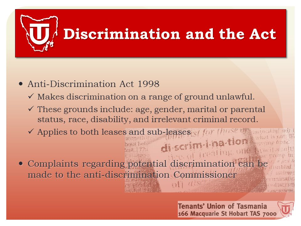 Discrimination and the Act Anti-Discrimination Act 1998 Makes discrimination on a range of ground unlawful. These grounds include: age, gender, marita