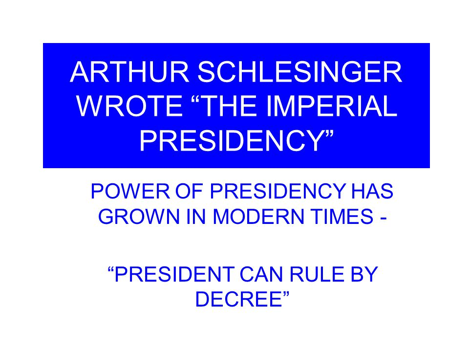 ARTHUR SCHLESINGER WROTE THE IMPERIAL PRESIDENCY POWER OF PRESIDENCY HAS GROWN IN MODERN TIMES - PRESIDENT CAN RULE BY DECREE