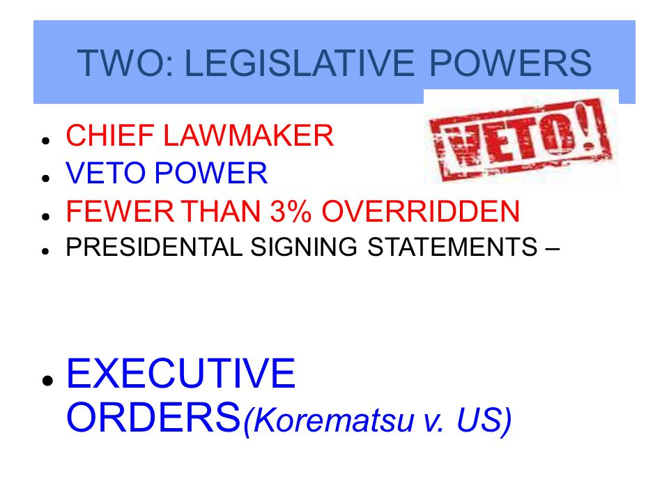 TWO: LEGISLATIVE POWERS ● CHIEF LAWMAKER ● VETO POWER ● FEWER THAN 3% OVERRIDDEN ● PRESIDENTAL SIGNING STATEMENTS – ● EXECUTIVE ORDERS (Korematsu v.