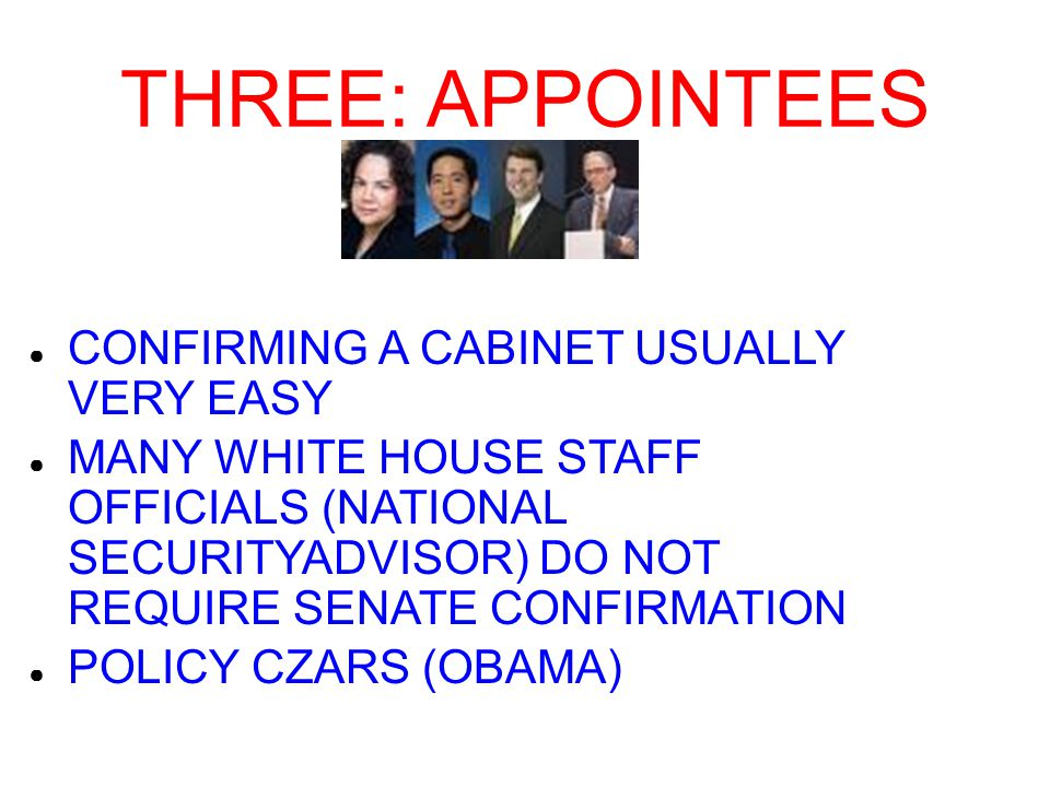 THREE: APPOINTEES ● CONFIRMING A CABINET USUALLY VERY EASY ● MANY WHITE HOUSE STAFF OFFICIALS (NATIONAL SECURITYADVISOR) DO NOT REQUIRE SENATE CONFIRMATION ● POLICY CZARS (OBAMA)