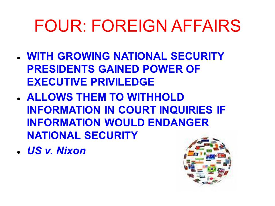 FOUR: FOREIGN AFFAIRS ● WITH GROWING NATIONAL SECURITY PRESIDENTS GAINED POWER OF EXECUTIVE PRIVILEDGE ● ALLOWS THEM TO WITHHOLD INFORMATION IN COURT INQUIRIES IF INFORMATION WOULD ENDANGER NATIONAL SECURITY ● US v.