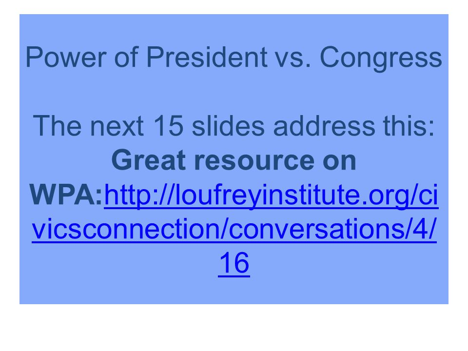 Power of President vs. Congress The next 15 slides address this: Great resource on WPA:http://loufreyinstitute.org/ci vicsconnection/conversations/4/