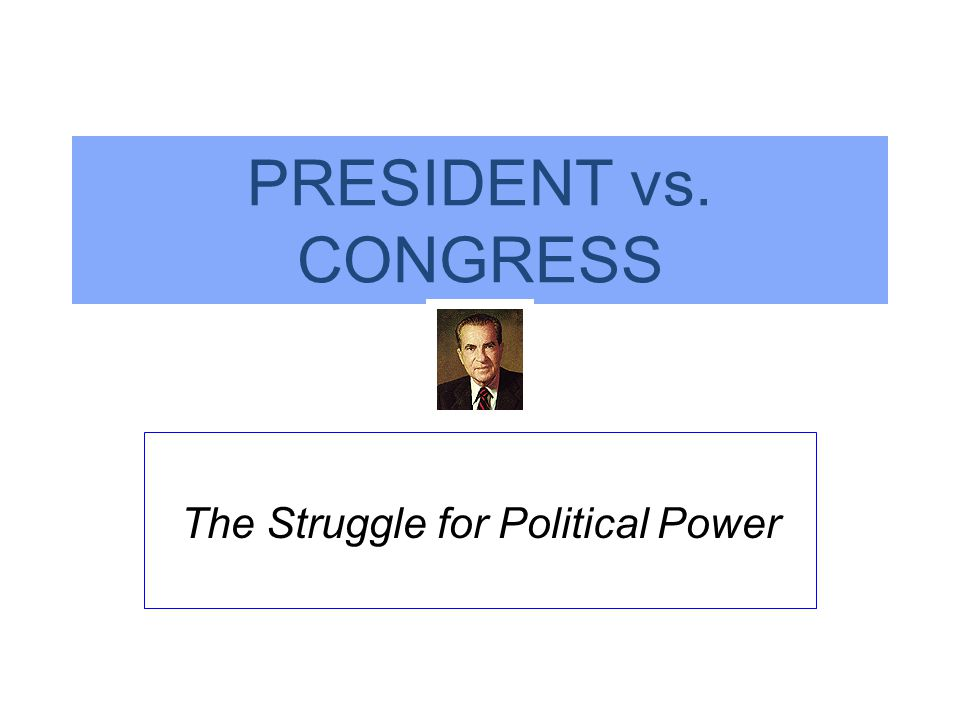 PRESIDENT vs. CONGRESS The Struggle for Political Power