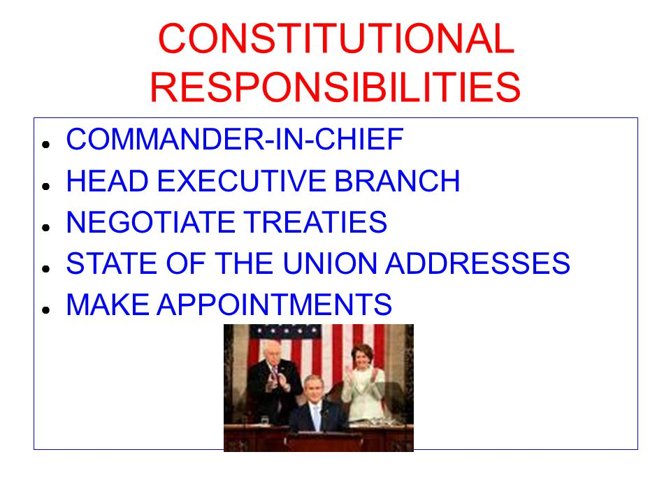 CONSTITUTIONAL RESPONSIBILITIES ● COMMANDER-IN-CHIEF ● HEAD EXECUTIVE BRANCH ● NEGOTIATE TREATIES ● STATE OF THE UNION ADDRESSES ● MAKE APPOINTMENTS