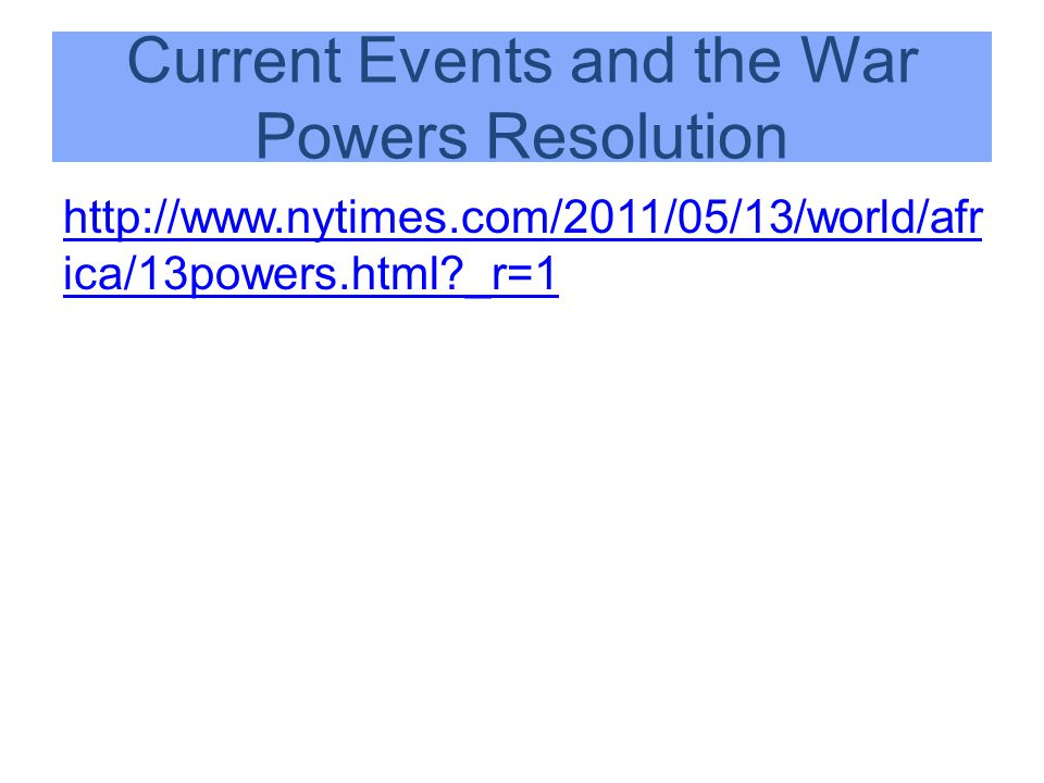Current Events and the War Powers Resolution http://www.nytimes.com/2011/05/13/world/afr ica/13powers.html?_r=1