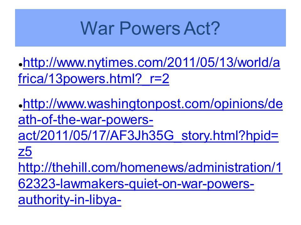 War Powers Act? ● http://www.nytimes.com/2011/05/13/world/a frica/13powers.html?_r=2 http://www.nytimes.com/2011/05/13/world/a frica/13powers.html?_r=