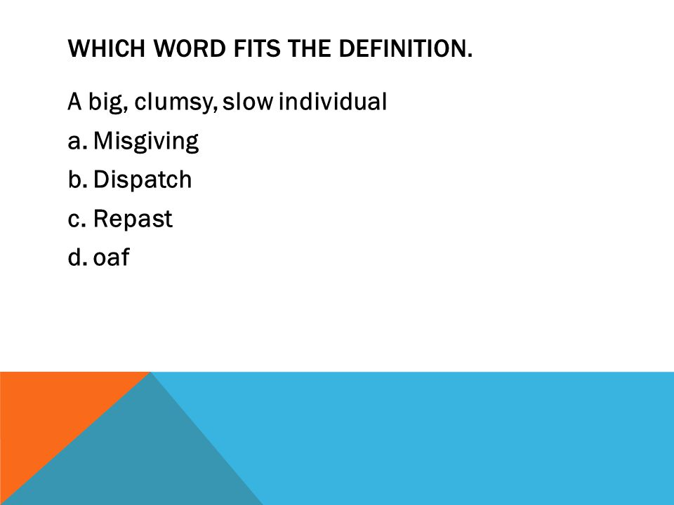 WHICH WORD FITS THE DEFINITION. A big, clumsy, slow individual a.Misgiving b.Dispatch c.Repast d.oaf
