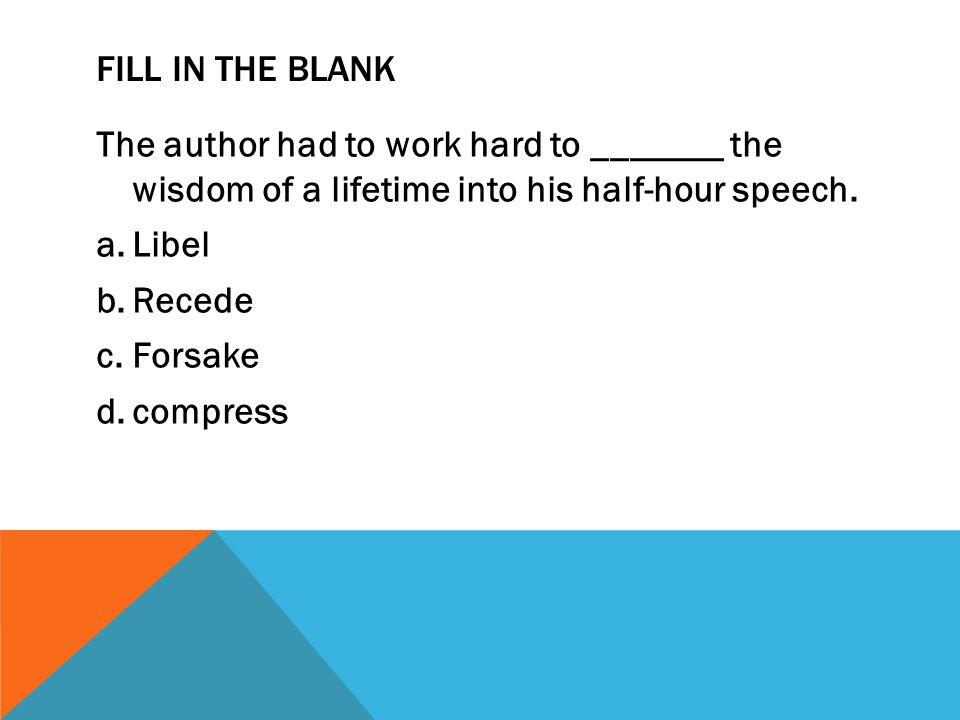 FILL IN THE BLANK The author had to work hard to _______ the wisdom of a lifetime into his half-hour speech. a.Libel b.Recede c.Forsake d.compress