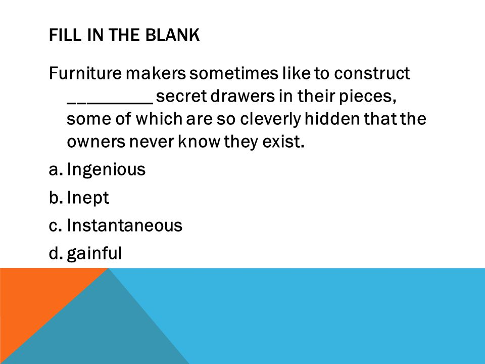 FILL IN THE BLANK Furniture makers sometimes like to construct _________ secret drawers in their pieces, some of which are so cleverly hidden that the