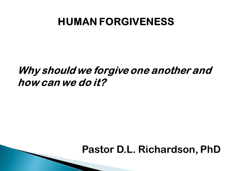 HUMAN FORGIVENESS Why should we forgive one another and how can we do it? Pastor D.L. Richardson, PhD