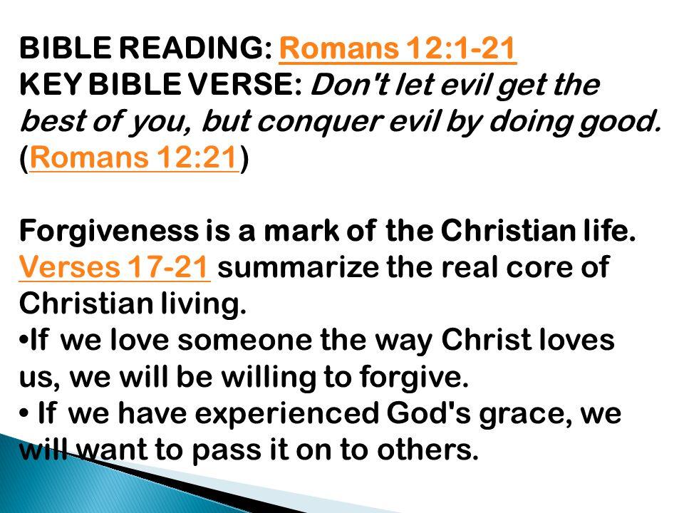 BIBLE READING: Romans 12:1-21Romans 12:1-21 KEY BIBLE VERSE: Don't let evil get the best of you, but conquer evil by doing good. (Romans 12:21)Romans