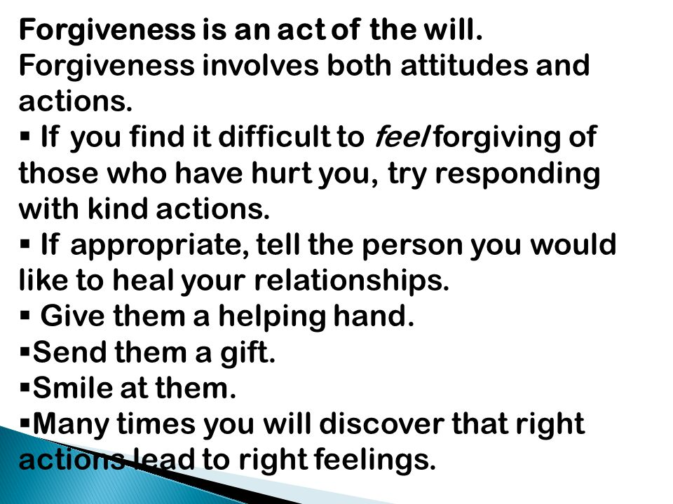 Forgiveness is an act of the will. Forgiveness involves both attitudes and actions.