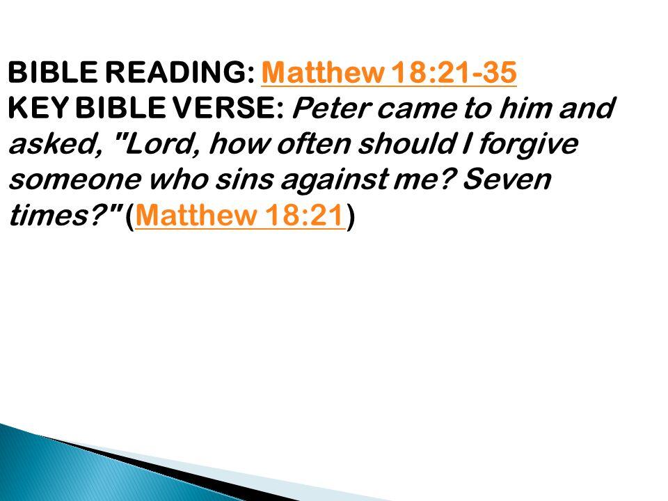 BIBLE READING: Matthew 18:21-35Matthew 18:21-35 KEY BIBLE VERSE: Peter came to him and asked,