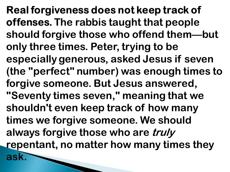 Real forgiveness does not keep track of offenses. The rabbis taught that people should forgive those who offend them—but only three times. Peter, tryi