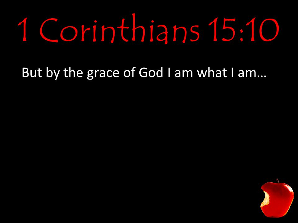 1 Corinthians 15:10 But by the grace of God I am what I am…