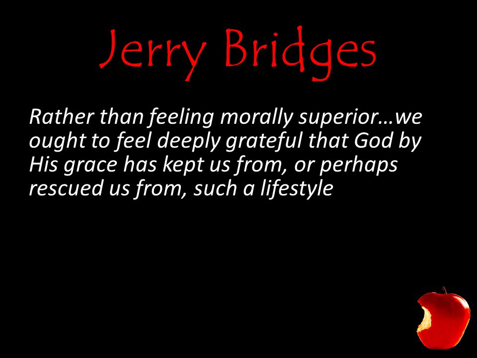 Jerry Bridges Rather than feeling morally superior…we ought to feel deeply grateful that God by His grace has kept us from, or perhaps rescued us from