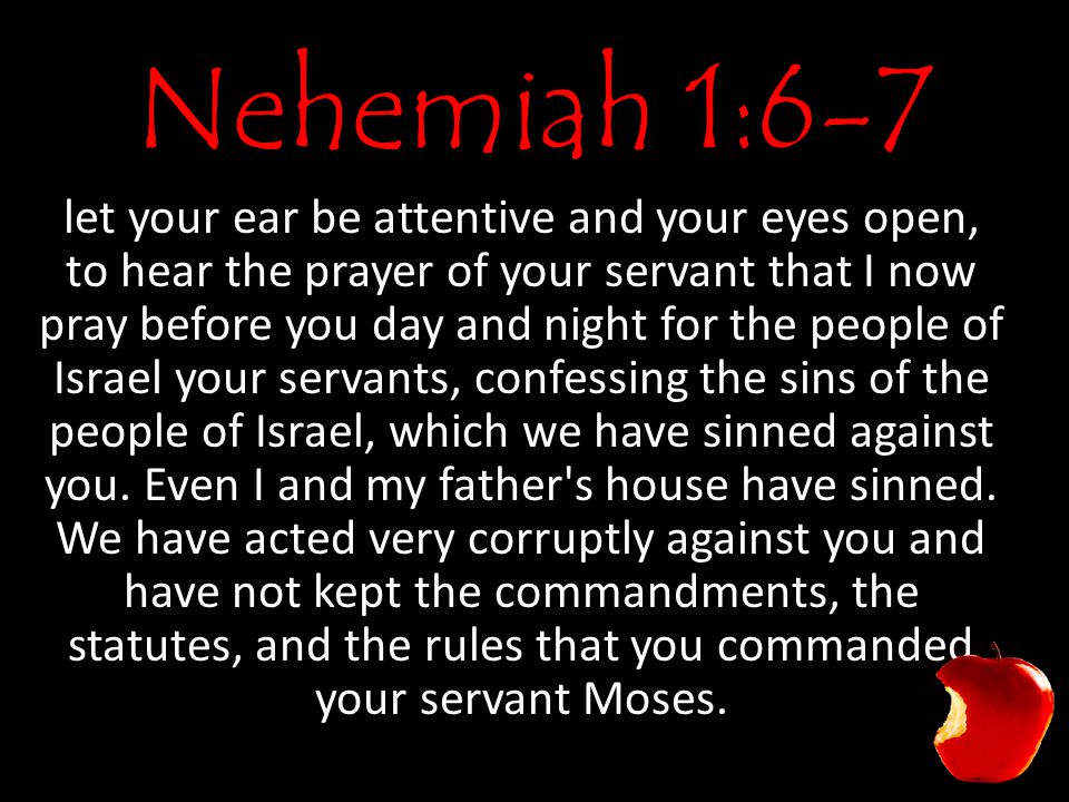 Nehemiah 1:6-7 let your ear be attentive and your eyes open, to hear the prayer of your servant that I now pray before you day and night for the peopl