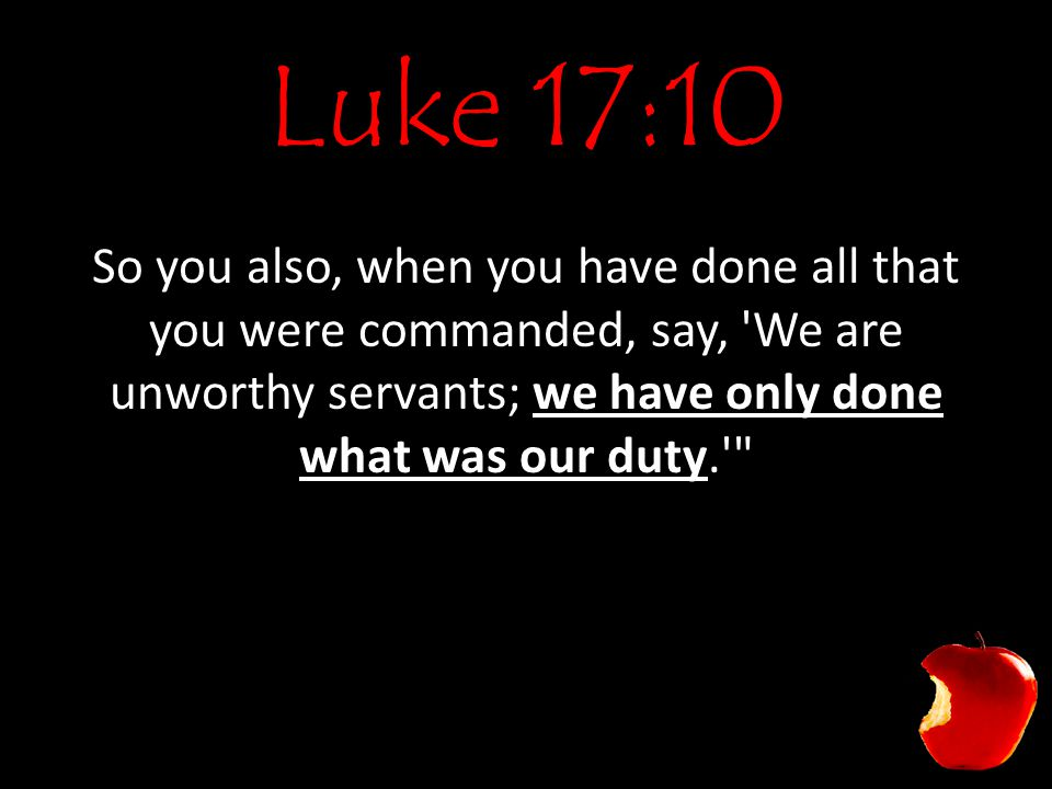 Luke 17:10 So you also, when you have done all that you were commanded, say, 'We are unworthy servants; we have only done what was our duty.'