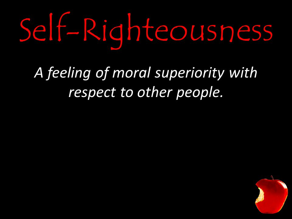 Self-Righteousness A feeling of moral superiority with respect to other people.