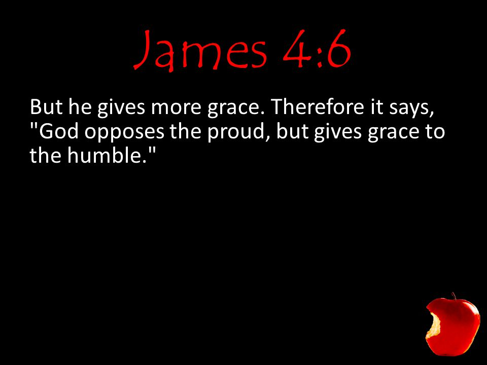 James 4:6 But he gives more grace. Therefore it says,