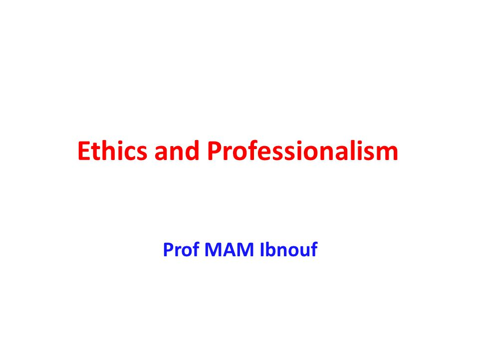 Ethics and Professionalism Prof MAM Ibnouf