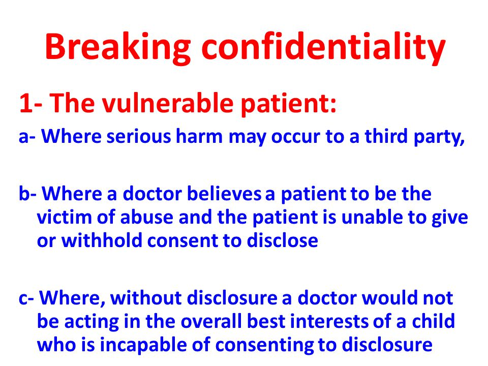 Breaking confidentiality 1- The vulnerable patient: a- Where serious harm may occur to a third party, b- Where a doctor believes a patient to be the victim of abuse and the patient is unable to give or withhold consent to disclose c- Where, without disclosure a doctor would not be acting in the overall best interests of a child who is incapable of consenting to disclosure