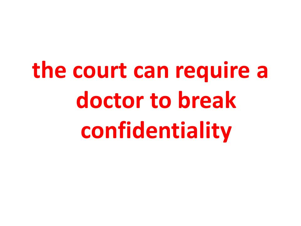 the court can require a doctor to break confidentiality