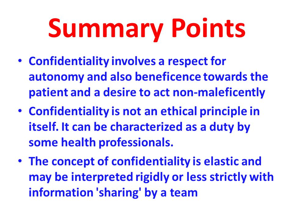 Summary Points Confidentiality involves a respect for autonomy and also beneficence towards the patient and a desire to act non-maleficently Confidentiality is not an ethical principle in itself.