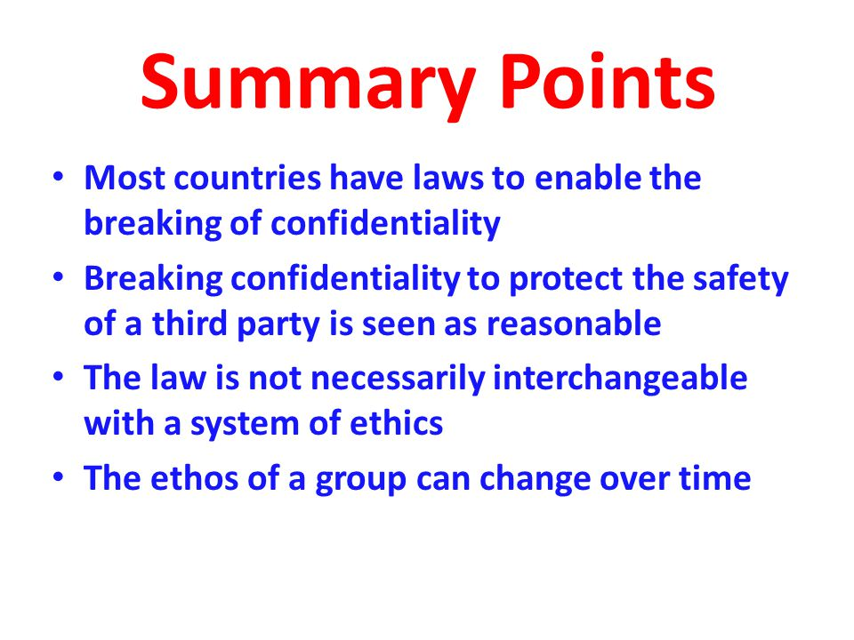 Summary Points Most countries have laws to enable the breaking of confidentiality Breaking confidentiality to protect the safety of a third party is seen as reasonable The law is not necessarily interchangeable with a system of ethics The ethos of a group can change over time