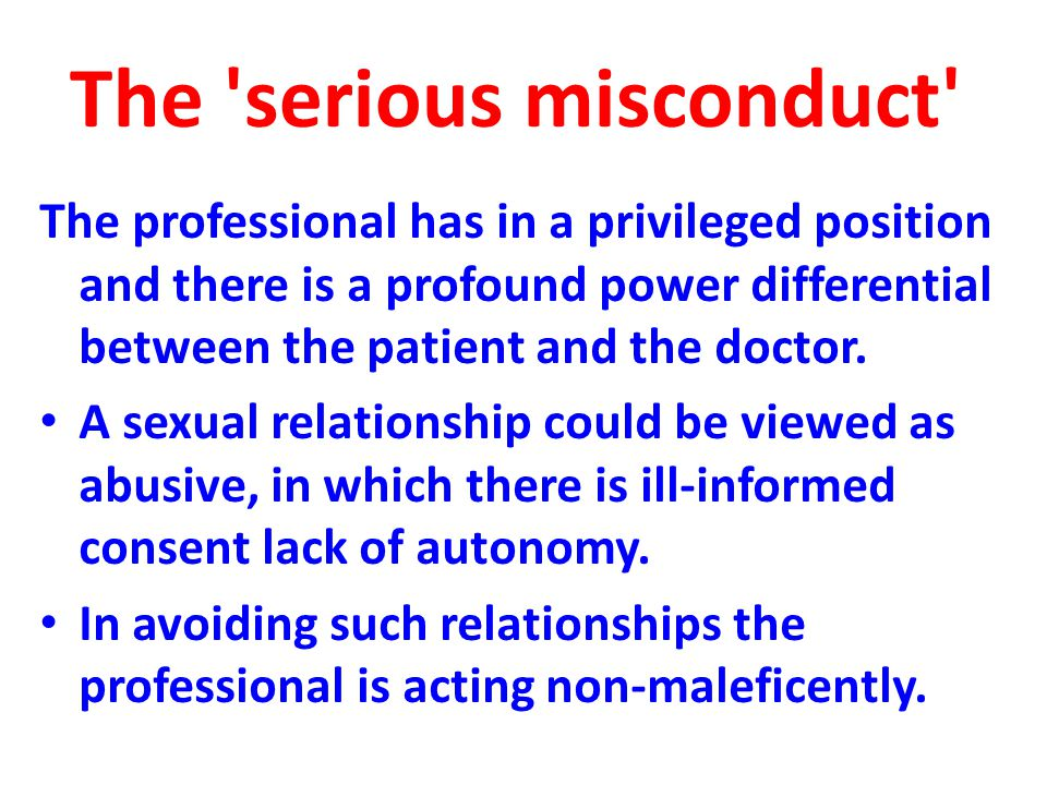 The serious misconduct The professional has in a privileged position and there is a profound power differential between the patient and the doctor.