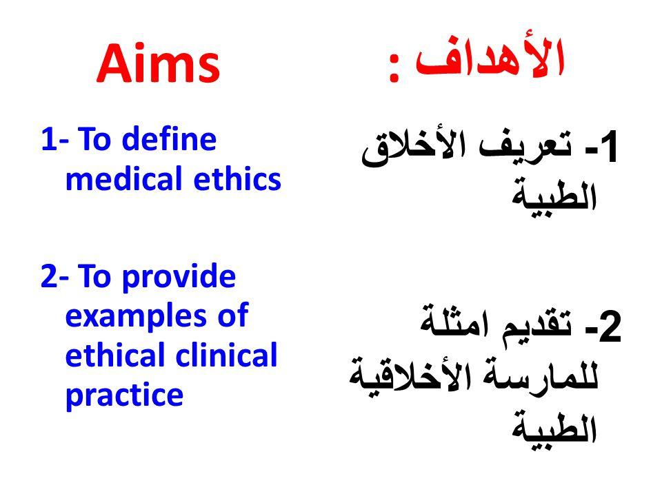 Aims : الأهداف 1- To define medical ethics 2- To provide examples of ethical clinical practice 1- تعريف الأخلاق الطبية 2- تقديم امثلة للمارسة الأخلاقية الطبية