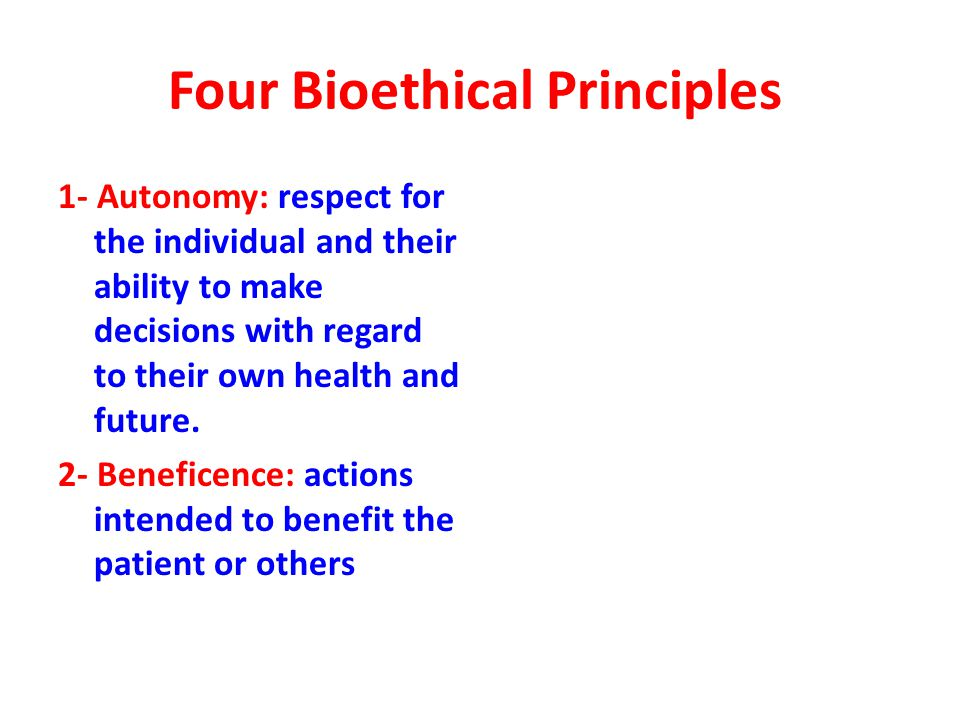 Four Bioethical Principles 1- Autonomy: respect for the individual and their ability to make decisions with regard to their own health and future.