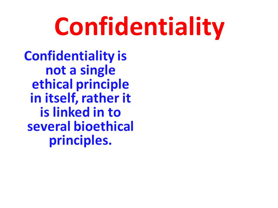 Confidentiality Confidentiality is not a single ethical principle in itself, rather it is linked in to several bioethical principles.