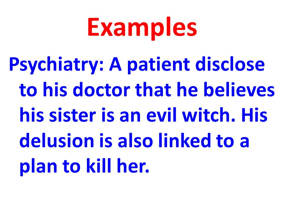 Examples Psychiatry: A patient disclose to his doctor that he believes his sister is an evil witch.