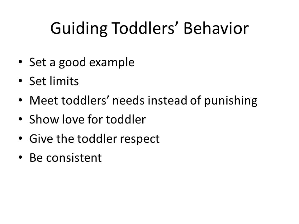 Guiding Toddlers' Behavior Set a good example Set limits Meet toddlers' needs instead of punishing Show love for toddler Give the toddler respect Be consistent