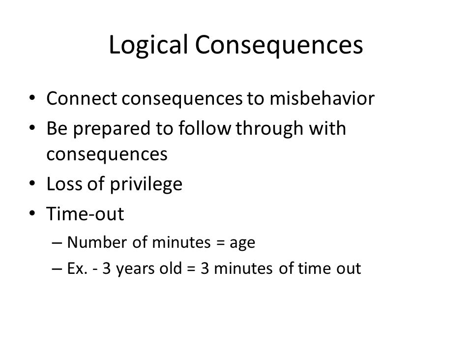 Logical Consequences Connect consequences to misbehavior Be prepared to follow through with consequences Loss of privilege Time-out – Number of minutes = age – Ex.