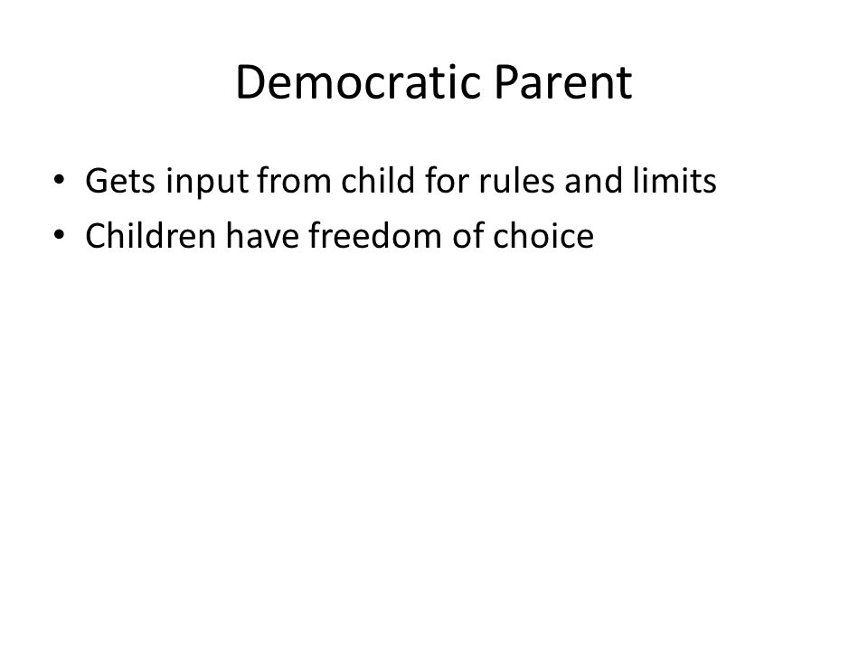Democratic Parent Gets input from child for rules and limits Children have freedom of choice