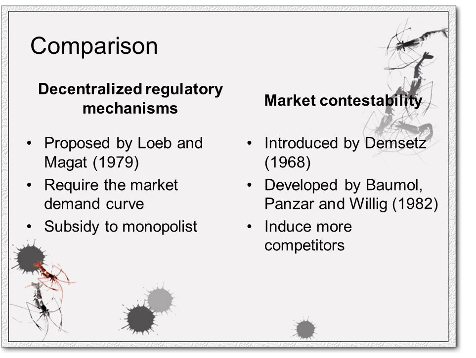 Comparison Decentralized regulatory mechanisms Proposed by Loeb and Magat (1979) Require the market demand curve Subsidy to monopolist Market contestability Introduced by Demsetz (1968) Developed by Baumol, Panzar and Willig (1982) Induce more competitors