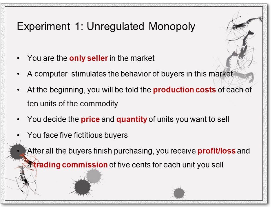 Experiment 1: Unregulated Monopoly You are the only seller in the market A computer stimulates the behavior of buyers in this market At the beginning, you will be told the production costs of each of ten units of the commodity You decide the price and quantity of units you want to sell You face five fictitious buyers After all the buyers finish purchasing, you receive profit/loss and a trading commission of five cents for each unit you sell