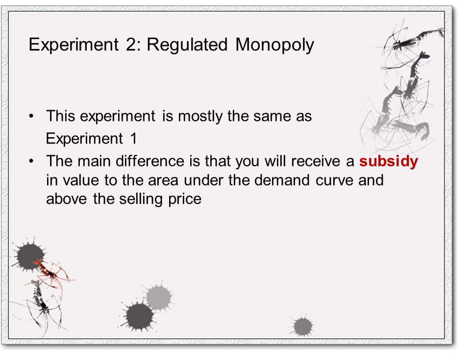 Experiment 2: Regulated Monopoly This experiment is mostly the same as Experiment 1 The main difference is that you will receive a subsidy in value to the area under the demand curve and above the selling price