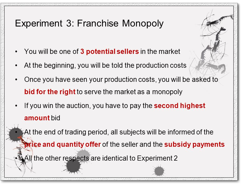 Experiment 3: Franchise Monopoly You will be one of 3 potential sellers in the market At the beginning, you will be told the production costs Once you have seen your production costs, you will be asked to bid for the right to serve the market as a monopoly If you win the auction, you have to pay the second highest amount bid At the end of trading period, all subjects will be informed of the price and quantity offer of the seller and the subsidy payments All the other respects are identical to Experiment 2